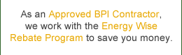 As an Approved BPI Contractor, we work with the Energy Wise Rebate Program to save you money.