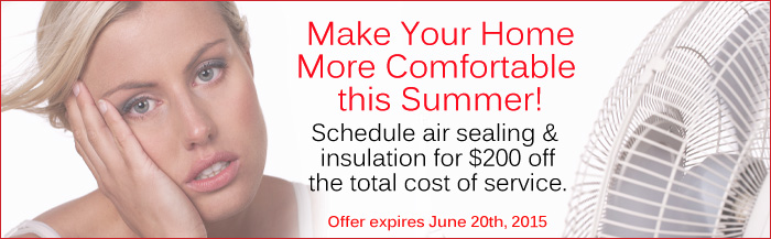 Make your home more comfortable this summer! Schedule air sealing and insulation for $200 off the total cost of service. Expires June 20th, 2015